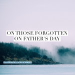 On Those Forgotten on Father's Day