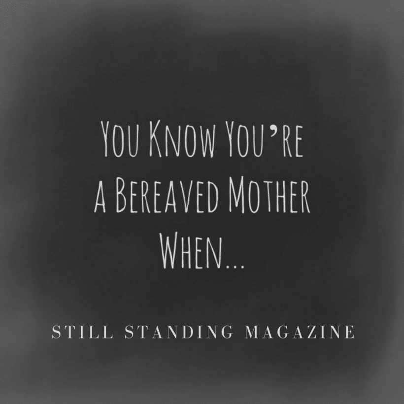 You Know You Re A Bereaved Mother When Still Standing Magazine