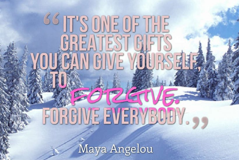 """It's one of the greatest gifts you can give yourself, to forgive. Forgive everybody."" Maya Angelou"