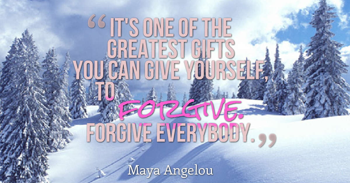 """""""It's one of the greatest gifts you can give yourself, to forgive. Forgive everybody."""" Maya Angelou"""
