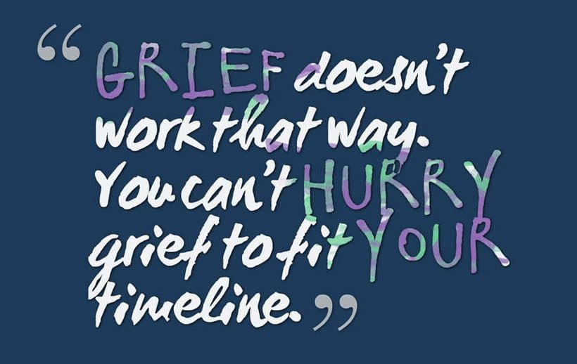 Grief doesn't work that way. You can't hurry grief to fit your timeline.